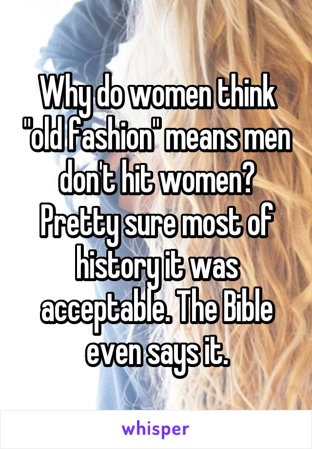 """Why do women think """"old fashion"""" means men don't hit women? Pretty sure most of history it was acceptable. The Bible even says it."""