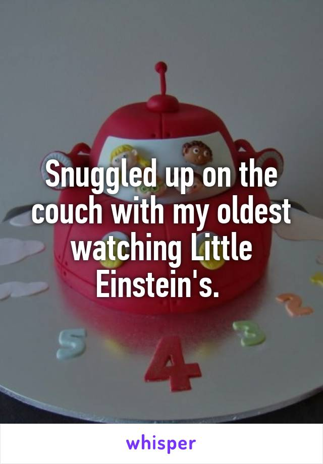 Snuggled up on the couch with my oldest watching Little Einstein's.