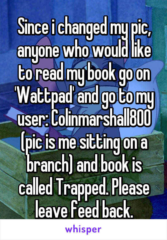 Since i changed my pic, anyone who would like to read my book go on 'Wattpad' and go to my user: Colinmarshall800 (pic is me sitting on a branch) and book is called Trapped. Please leave feed back.