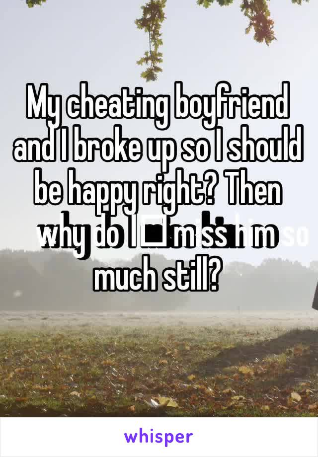 My cheating boyfriend and I broke up so I should be happy right? Then why do I️ miss him so much still?