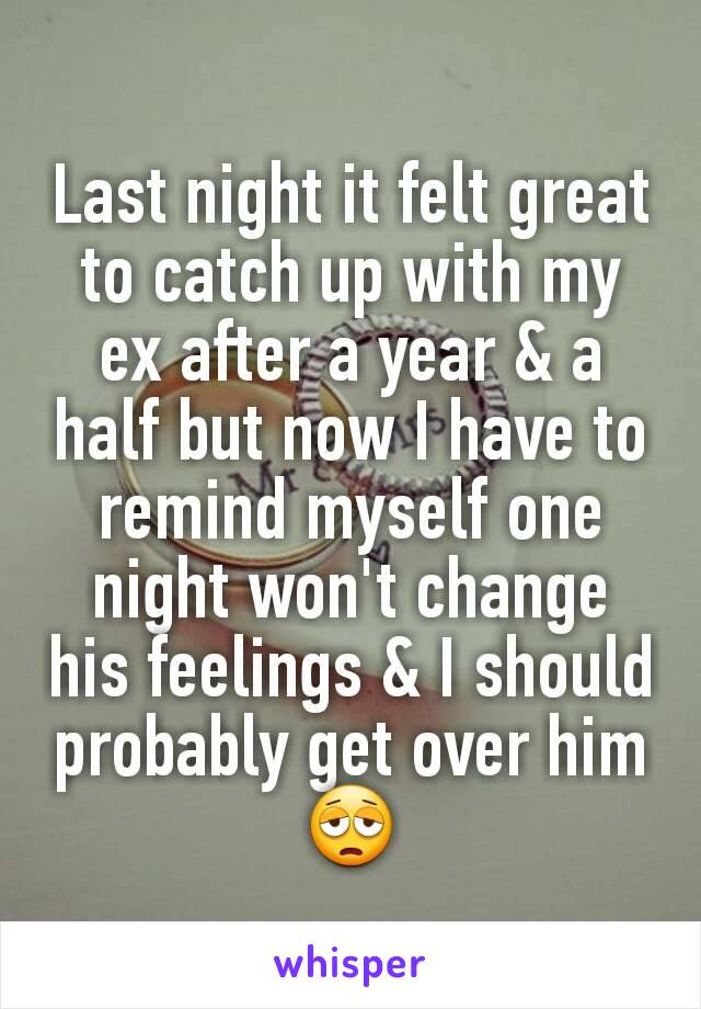 Last night it felt great to catch up with my ex after a year & a half but now I have to remind myself one night won't change his feelings & I should probably get over him 😩