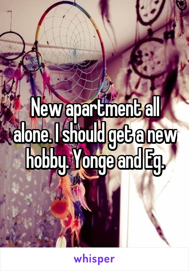 New apartment all alone. I should get a new hobby. Yonge and Eg.