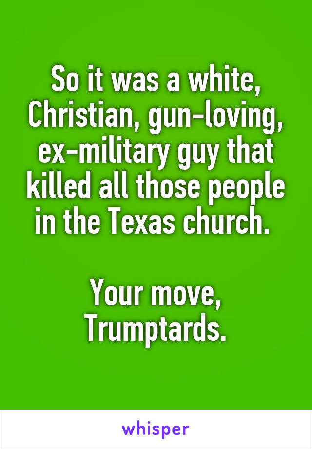 So it was a white, Christian, gun-loving, ex-military guy that killed all those people in the Texas church.   Your move, Trumptards.