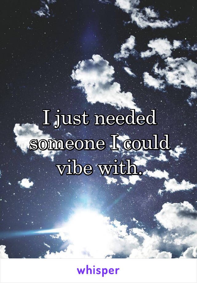 I just needed someone I could vibe with.