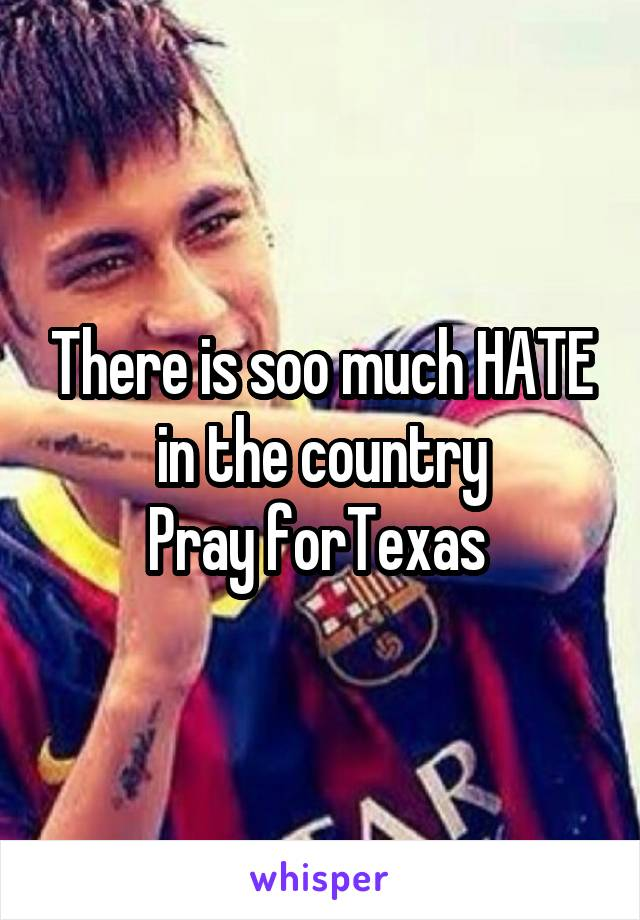 There is soo much HATE in the country Pray forTexas