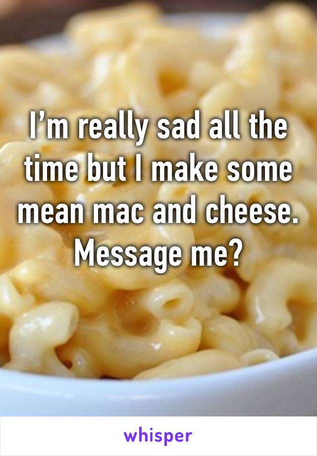 I'm really sad all the time but I make some mean mac and cheese.  Message me?