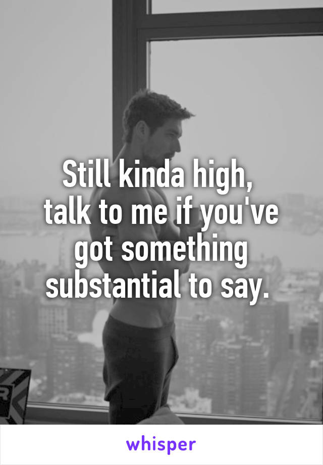 Still kinda high,  talk to me if you've got something substantial to say.