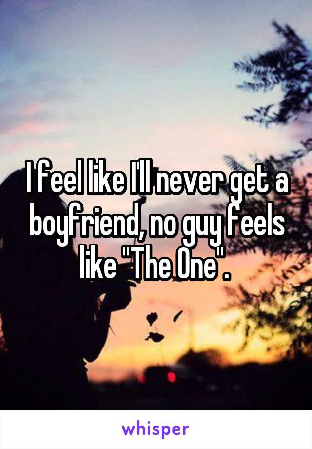 "I feel like I'll never get a boyfriend, no guy feels like ""The One""."