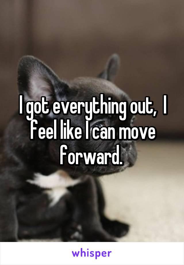 I got everything out,  I feel like I can move forward.