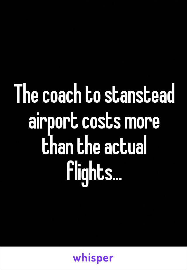 The coach to stanstead airport costs more than the actual flights...