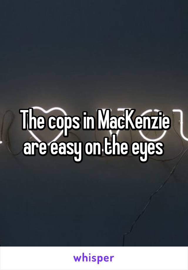 The cops in MacKenzie are easy on the eyes