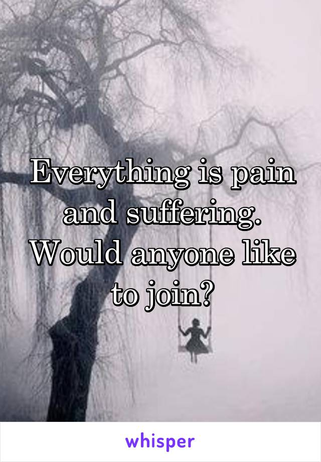 Everything is pain and suffering. Would anyone like to join?