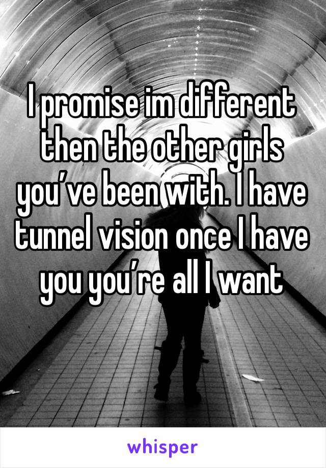 I promise im different then the other girls you've been with. I have tunnel vision once I have you you're all I want