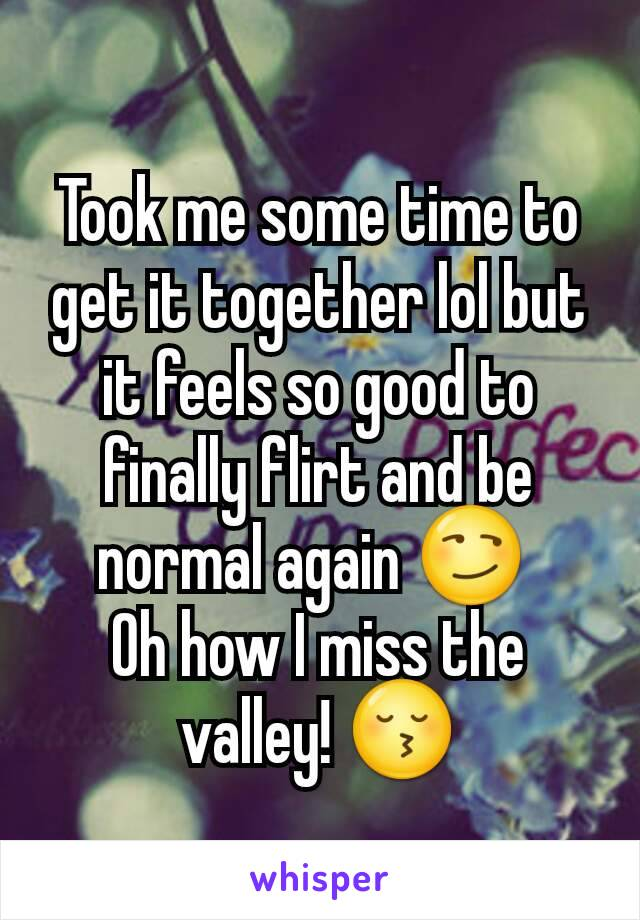 Took me some time to get it together lol but it feels so good to finally flirt and be normal again 😏  Oh how I miss the valley! 😚