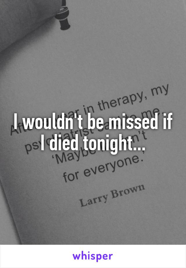 I wouldn't be missed if I died tonight...