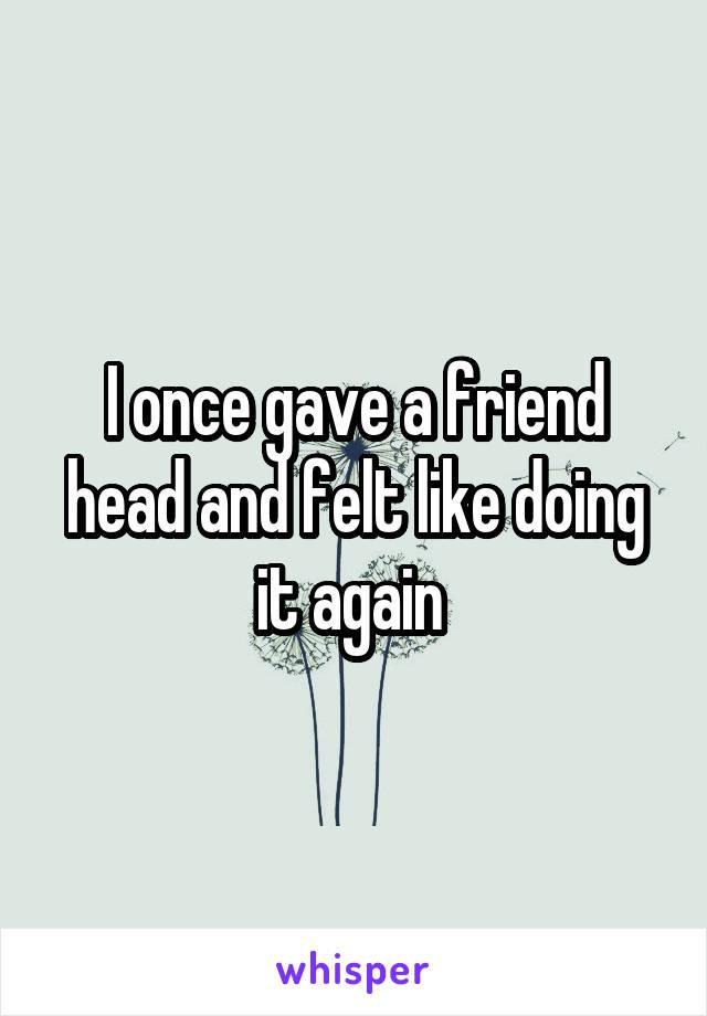 I once gave a friend head and felt like doing it again