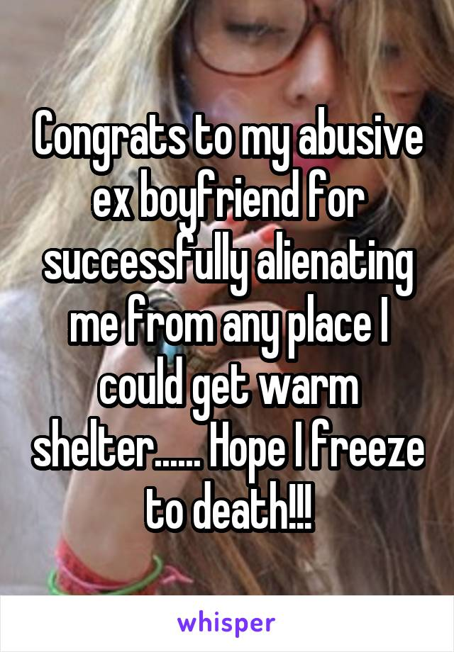 Congrats to my abusive ex boyfriend for successfully alienating me from any place I could get warm shelter...... Hope I freeze to death!!!