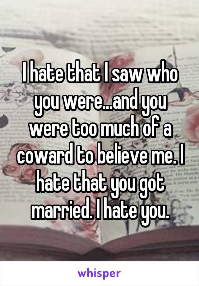 I hate that I saw who you were...and you were too much of a coward to believe me. I hate that you got married. I hate you.