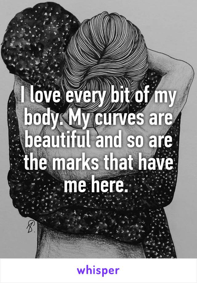 I love every bit of my body. My curves are beautiful and so are the marks that have me here.