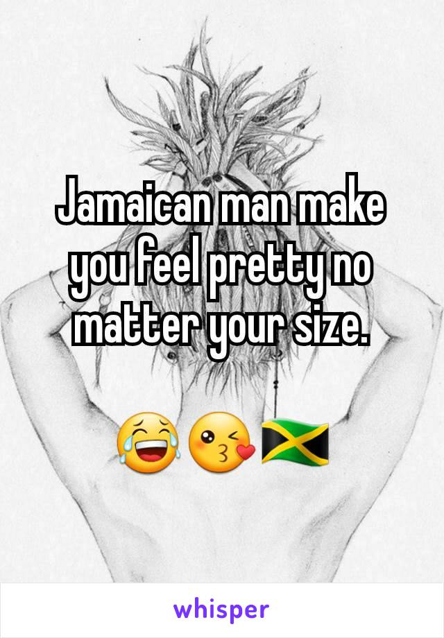 Jamaican man make you feel pretty no matter your size.  😂😘🇯🇲