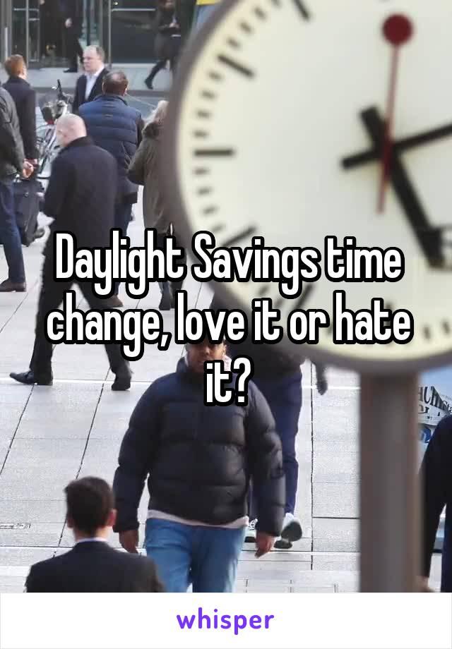 Daylight Savings time change, love it or hate it?