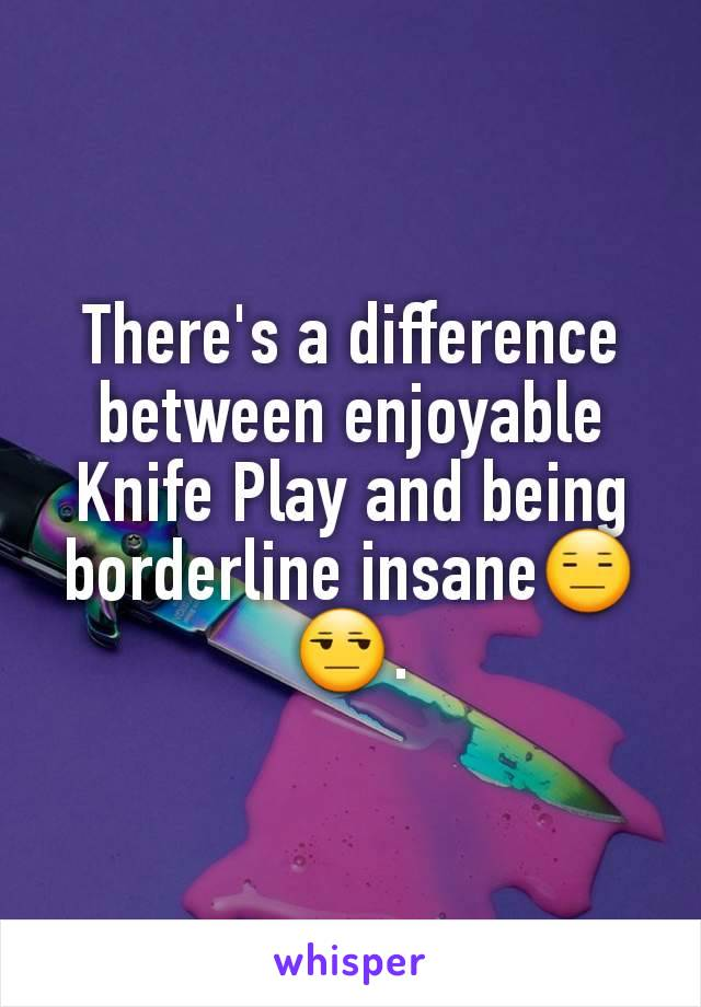 There's a difference between enjoyable Knife Play and being borderline insane😑😒.