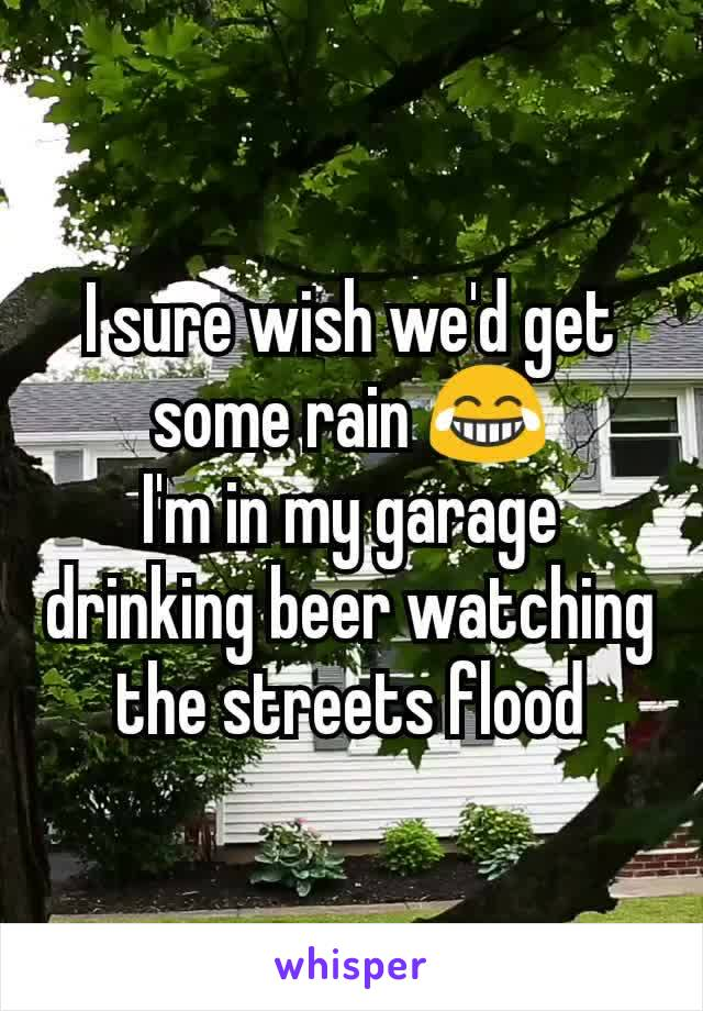I sure wish we'd get some rain 😂 I'm in my garage drinking beer watching the streets flood