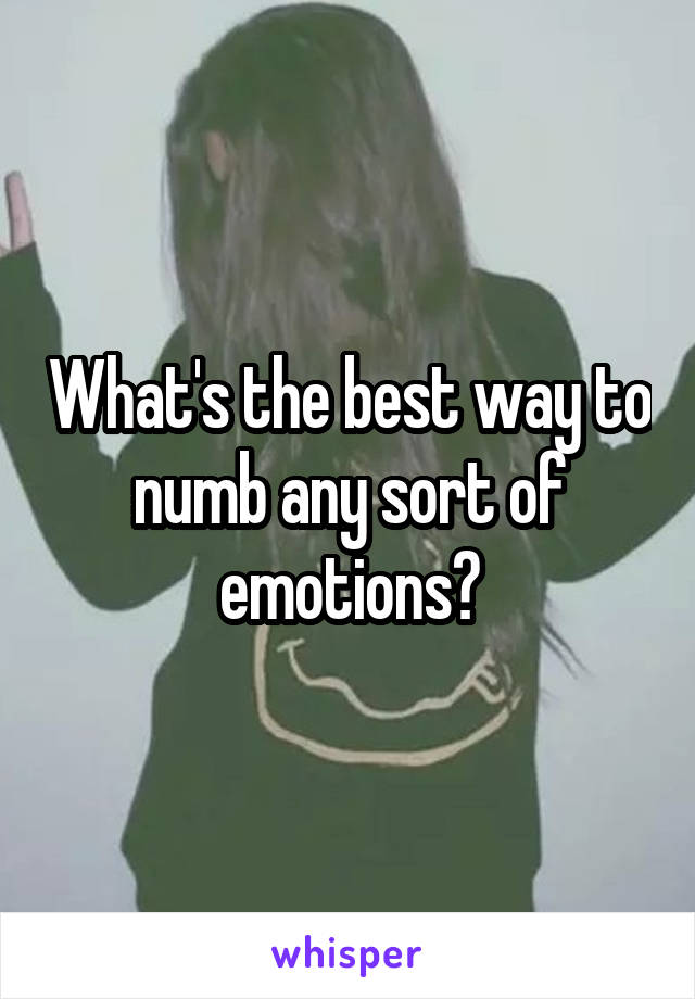 What's the best way to numb any sort of emotions?