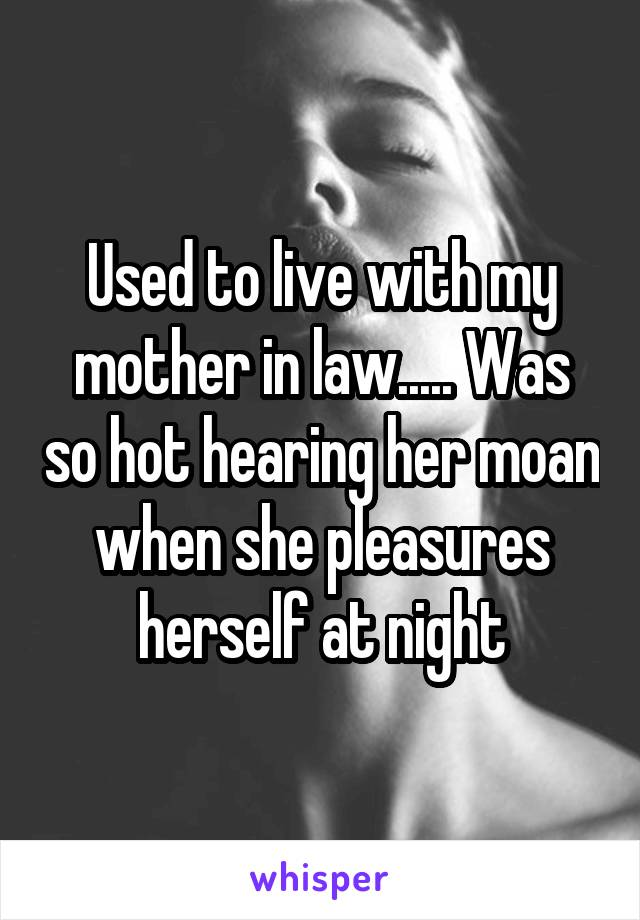 Used to live with my mother in law..... Was so hot hearing her moan when she pleasures herself at night