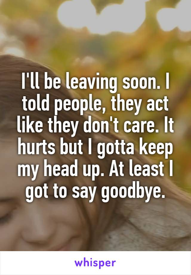 I'll be leaving soon. I told people, they act like they don't care. It hurts but I gotta keep my head up. At least I got to say goodbye.