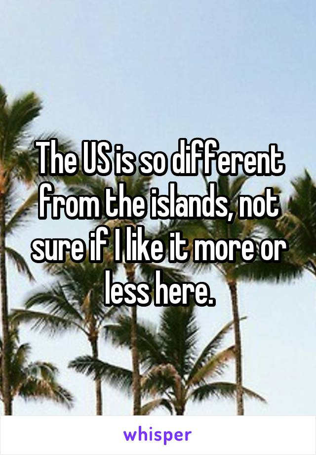 The US is so different from the islands, not sure if I like it more or less here.