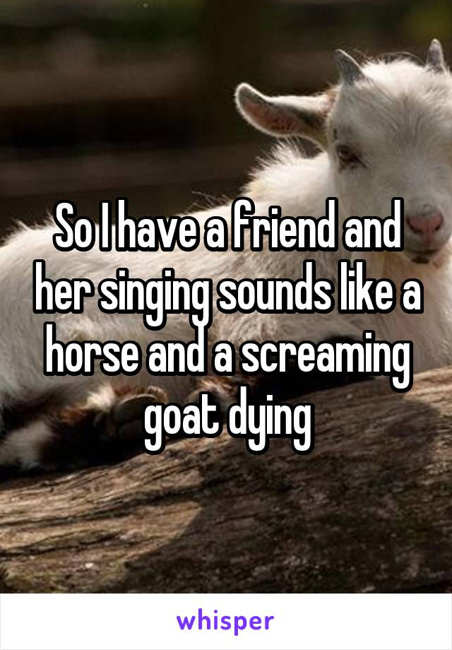 So I have a friend and her singing sounds like a horse and a screaming goat dying