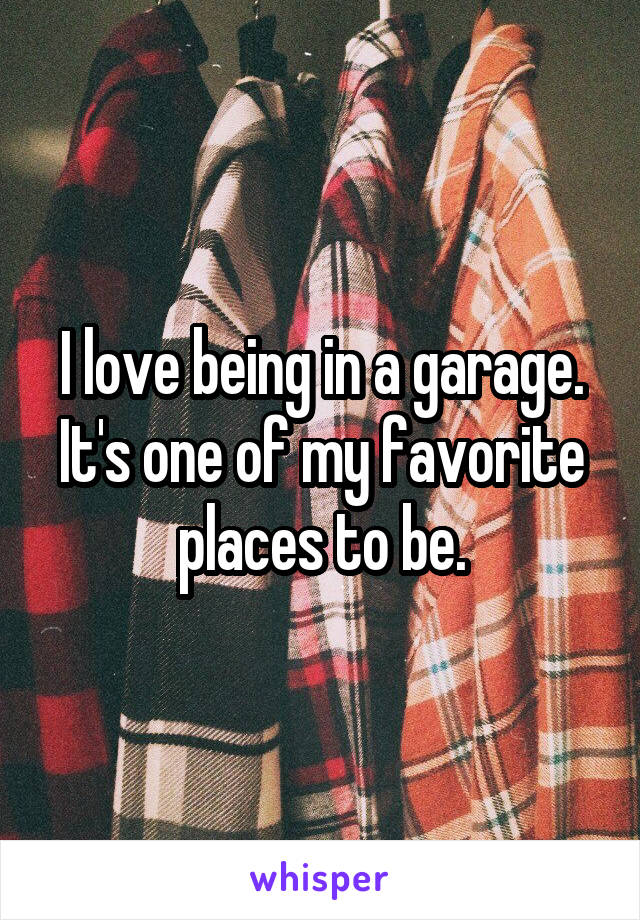I love being in a garage. It's one of my favorite places to be.