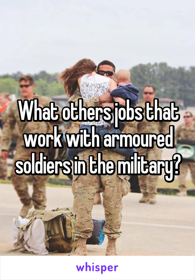 What others jobs that work with armoured soldiers in the military?