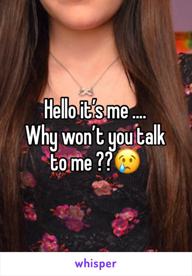 Hello it's me .... Why won't you talk to me ??😢