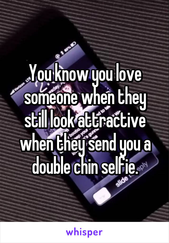 You know you love someone when they still look attractive when they send you a double chin selfie.