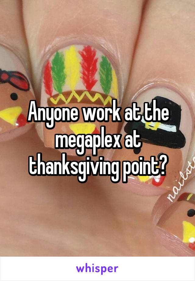 Anyone work at the megaplex at thanksgiving point?