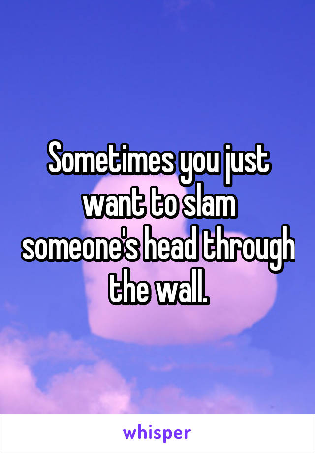 Sometimes you just want to slam someone's head through the wall.