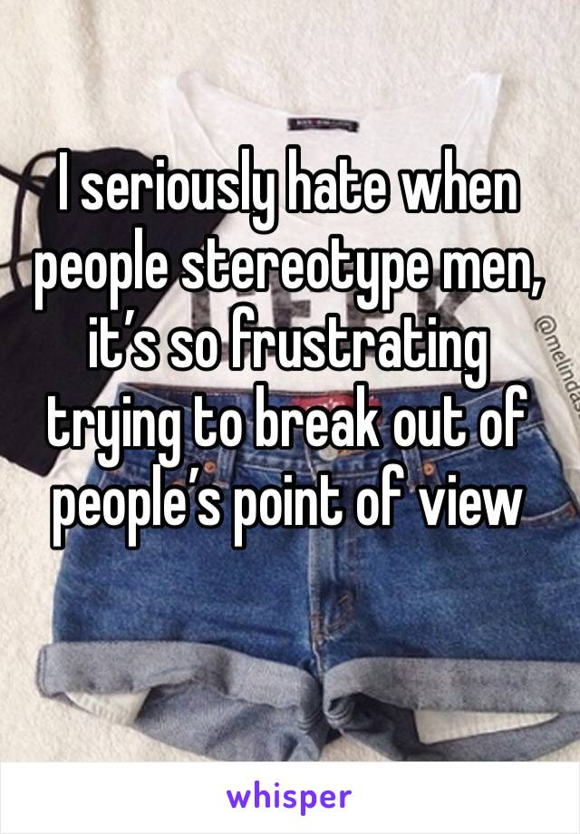 I seriously hate when people stereotype men, it's so frustrating trying to break out of people's point of view