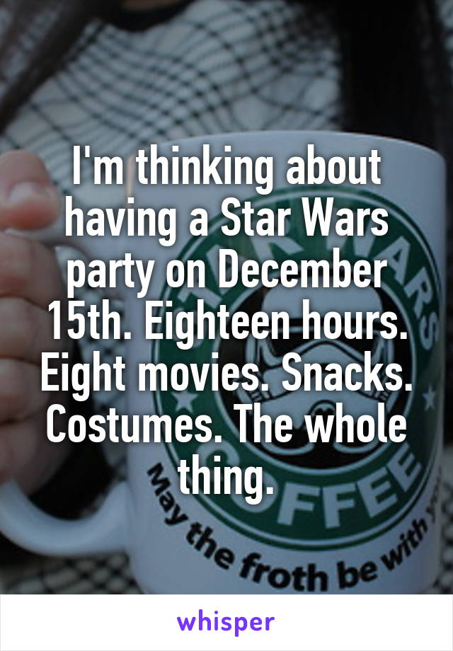 I'm thinking about having a Star Wars party on December 15th. Eighteen hours. Eight movies. Snacks. Costumes. The whole thing.