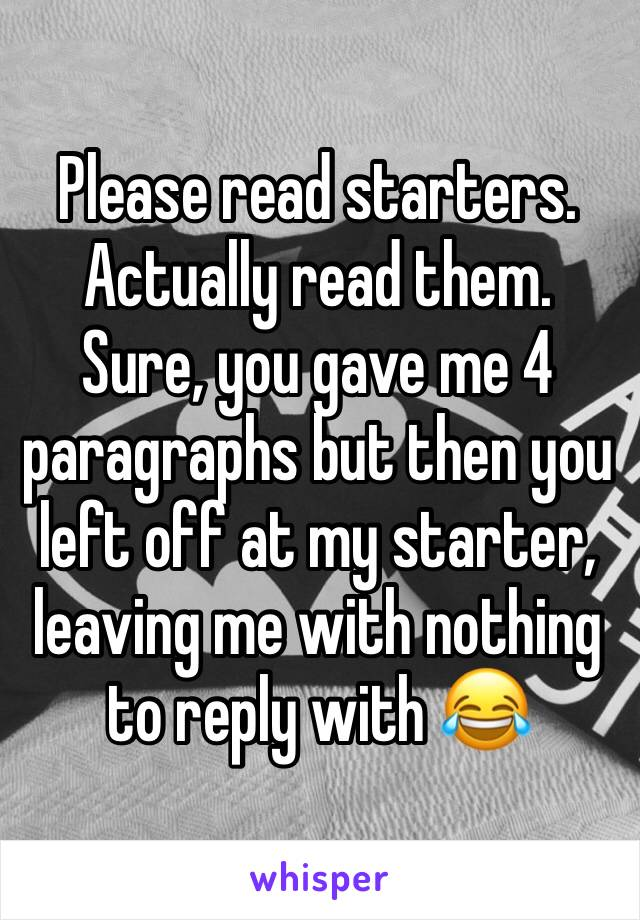 Please read starters. Actually read them.  Sure, you gave me 4 paragraphs but then you left off at my starter, leaving me with nothing to reply with 😂