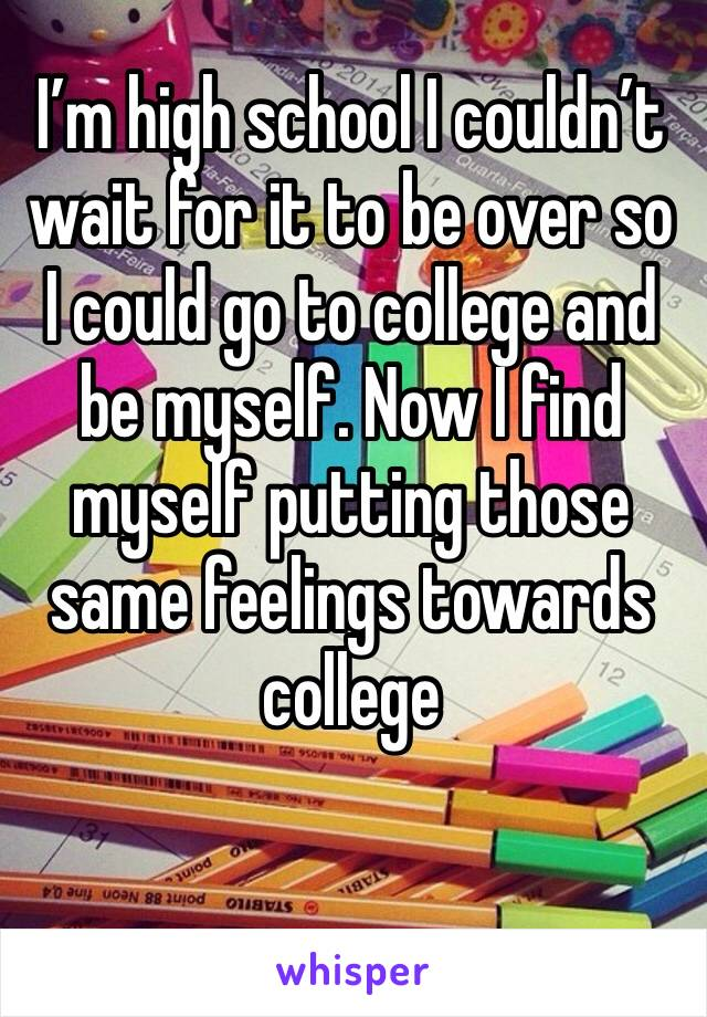 I'm high school I couldn't wait for it to be over so I could go to college and be myself. Now I find myself putting those same feelings towards college