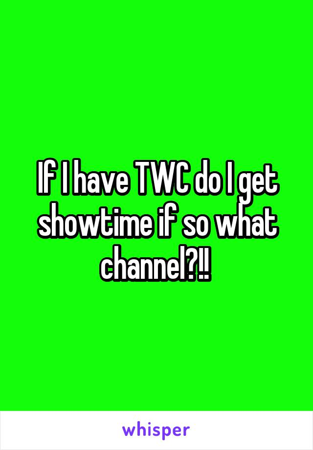 If I have TWC do I get showtime if so what channel?!!