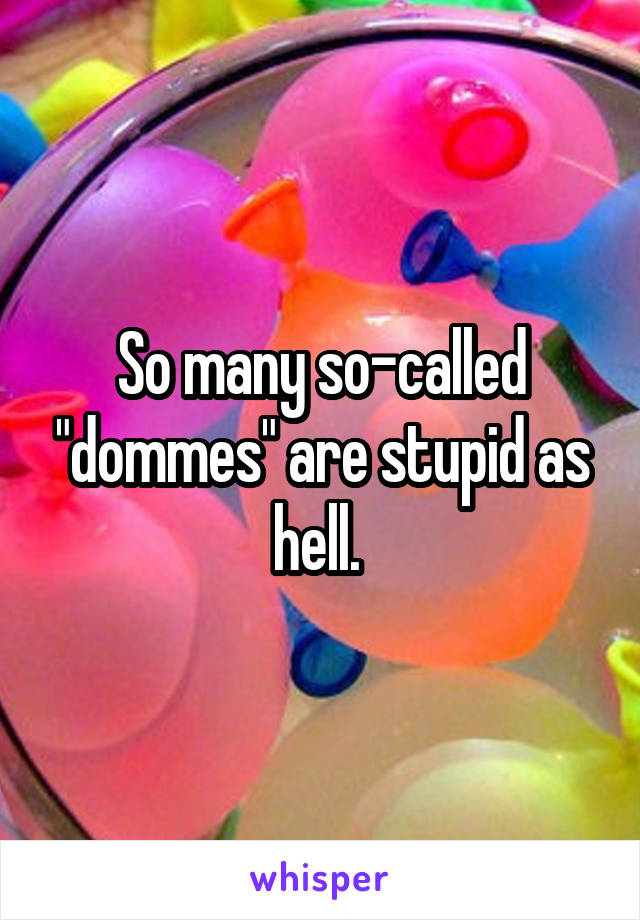 """So many so-called """"dommes"""" are stupid as hell."""