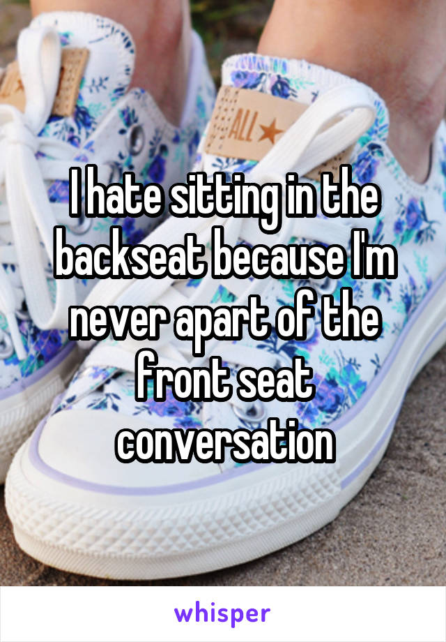 I hate sitting in the backseat because I'm never apart of the front seat conversation