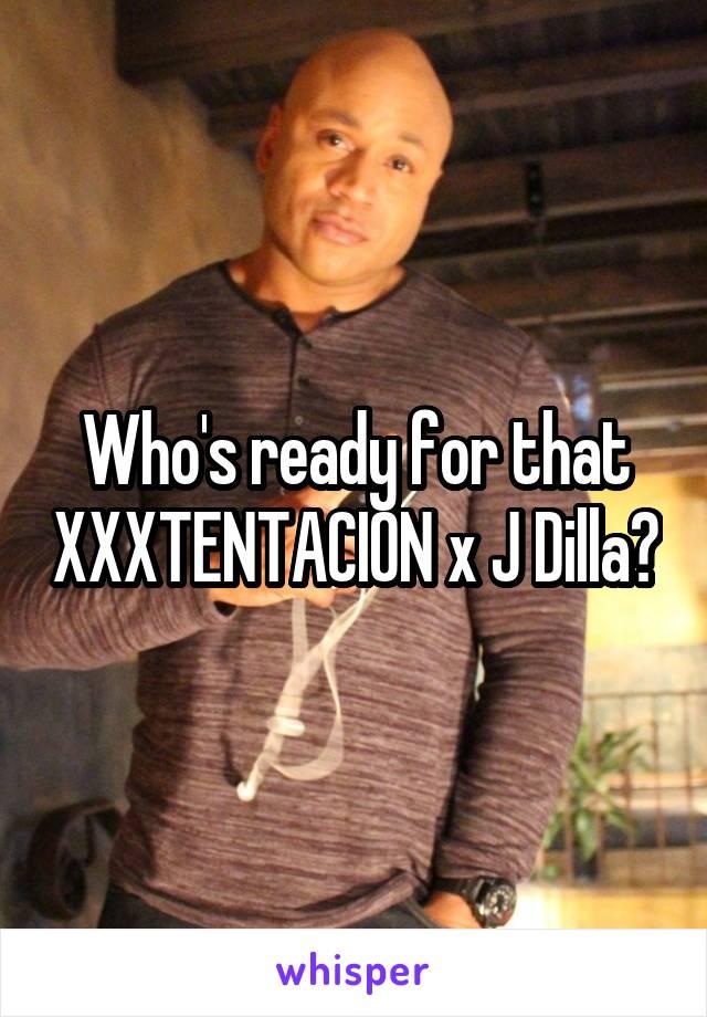 Who's ready for that XXXTENTACION x J Dilla?