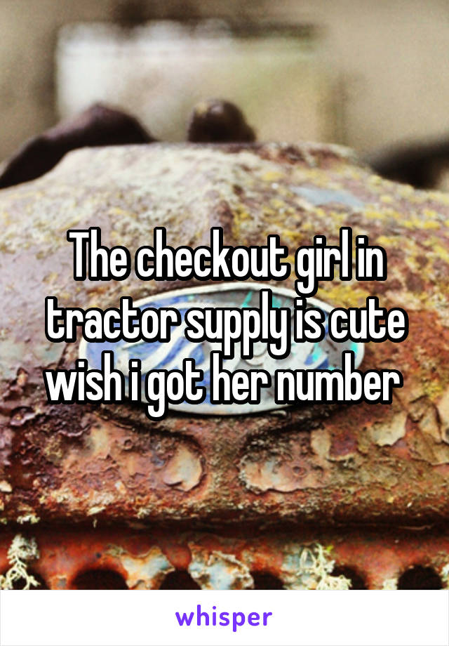 The checkout girl in tractor supply is cute wish i got her number