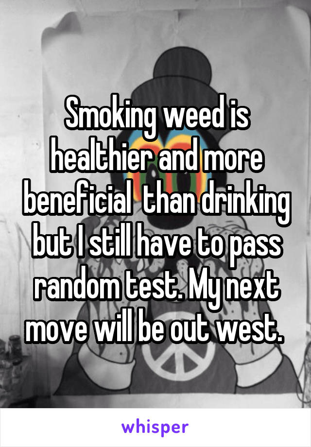 Smoking weed is healthier and more beneficial  than drinking but I still have to pass random test. My next move will be out west.