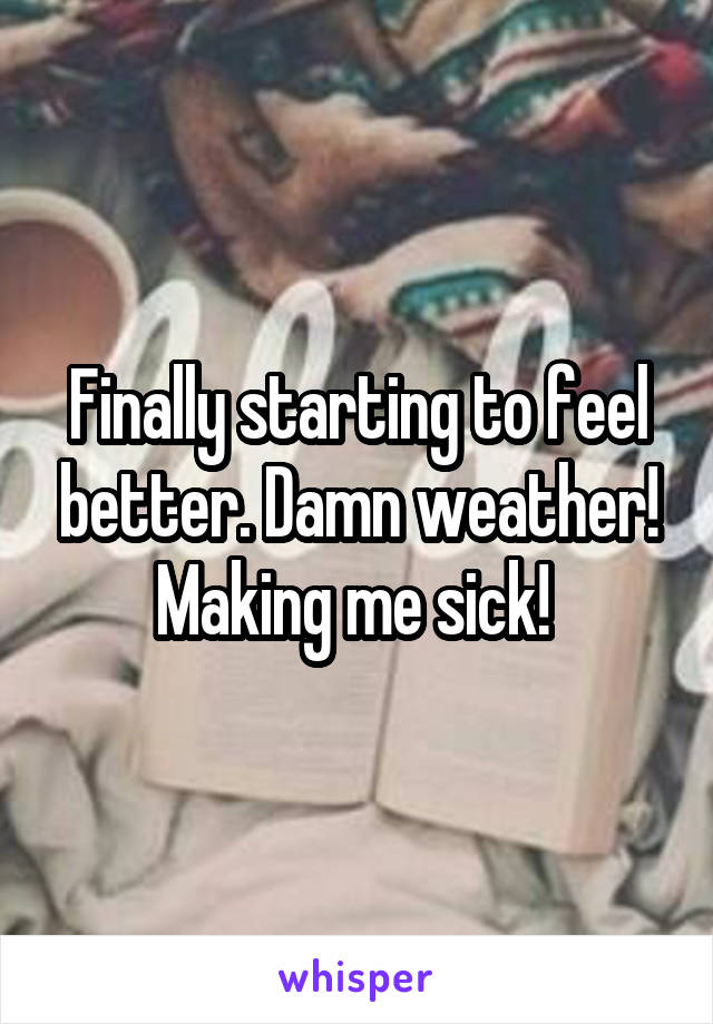 Finally starting to feel better. Damn weather! Making me sick!