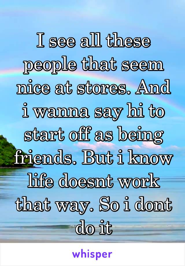 I see all these people that seem nice at stores. And i wanna say hi to start off as being friends. But i know life doesnt work that way. So i dont do it